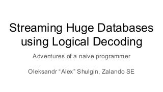 Streaming huge databases using logical decoding