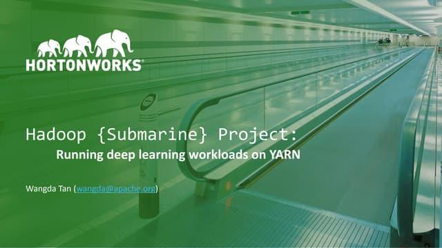 Hadoop {Submarine} Project: Running deep learning workloads on YARN, Wangda Tan, Hortonworks