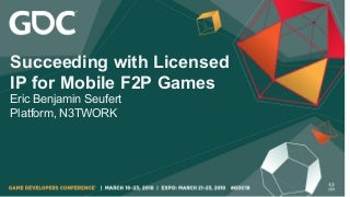 Eric Seufert - GDC 2018 - Succeeding with Licensed IP for Mobile F2P Games