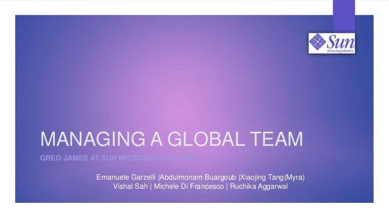 managing a global team: greg james at sun microsystems, inc. essay Managing a global team: greg james at sun microsystems, inc commonwealth - team 11 - october 3rd prof jamie millard stanford university network (sun.