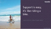 Support is easy, it's like riding a bike...