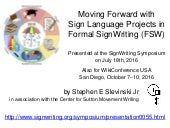 "SIGNWRITING SYMPOSIUM PRESENTATION 55: ""Moving Forward with Sign Language Projects in Formal SignWriting (FSW)"" by Stephen E. Slevinski Jr."