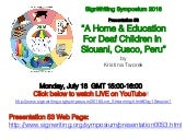 "SignWriting Symposium 2016 Live Broadcast July 18 Session 1: ""A Home & Education For Deaf Children in Sicuani, Cusco, Peru""  by Kristina Tworek"