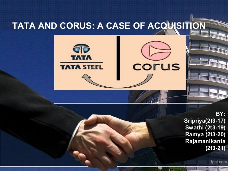 tata acquires corus Summary tata steel acquired corus group in april 2007 for £62bn tata steel is india's largest private sector steel company with 2005/06 revenues of us$50 billion and crude steel production of.