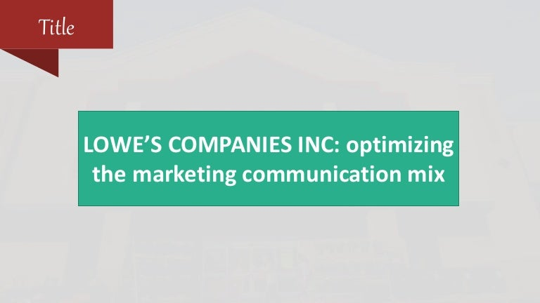 lowe s companies inc optimizing the marketing communications mix International marketing strategy, 5th edition  the role of marketing communications 308  73 the components of the export marketing mix239.