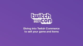 Diving into Twitch Commerce to Sell Your Game and Items - TwitchCon Developer Day 2017