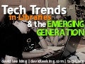 Technology Trends in Libraries & the Emerging Generation