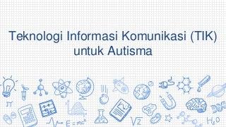 Teknologi Informasi & Komunikasi (TIK) untuk Autisma