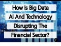 How Is Big Data, Artificial Intelligence And Technology Disrupting The Financial Sector?