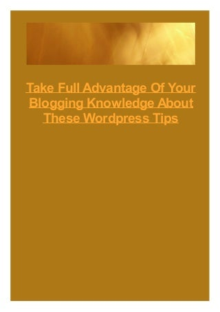 Take Full Advantage Of Your Blogging Knowledge About These WordPress Tips