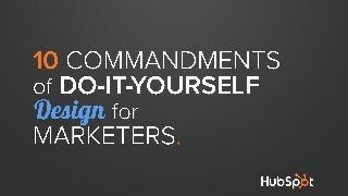 The 10 Commandments of Do-It-Yourself Design for Marketers [and Other Non-Designers]