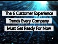 The 6 Customer Experience (CX) Trends Every Company Must Get Ready For Now