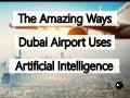 The Amazing Ways Dubai Airport Uses Artificial Intelligence