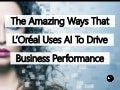 The Amazing Ways That L'Oréal Uses Artificial Intelligence To Drive Business Performance