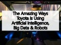 The Amazing Ways Toyota Is Using Artificial Intelligence, Big Data & Robots