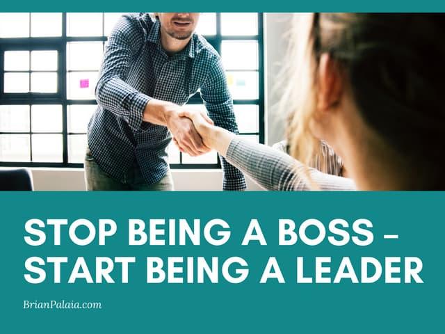 Stop Being a Boss – Start Being a Leader
