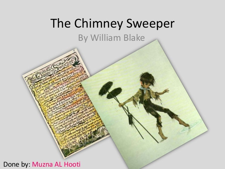 the chimney sweeper by william blake In his life of william blake (1863) alexander gilchrist warned his readers that blake neither wrote nor drew for the many, hardly for work'y-day men at all, rather for children and angels himself 'a divine child,' whose playthings were sun, moon, and stars, the.