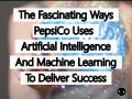 The Fascinating Ways PepsiCo Uses Artificial Intelligence And Machine Learning To Deliver Success