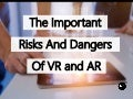 The Important Risks And Dangers Of Virtual And Augmented Reality