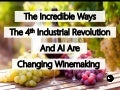 The Incredible Ways The 4th Industrial Revolution And AI Are Changing Winemaking