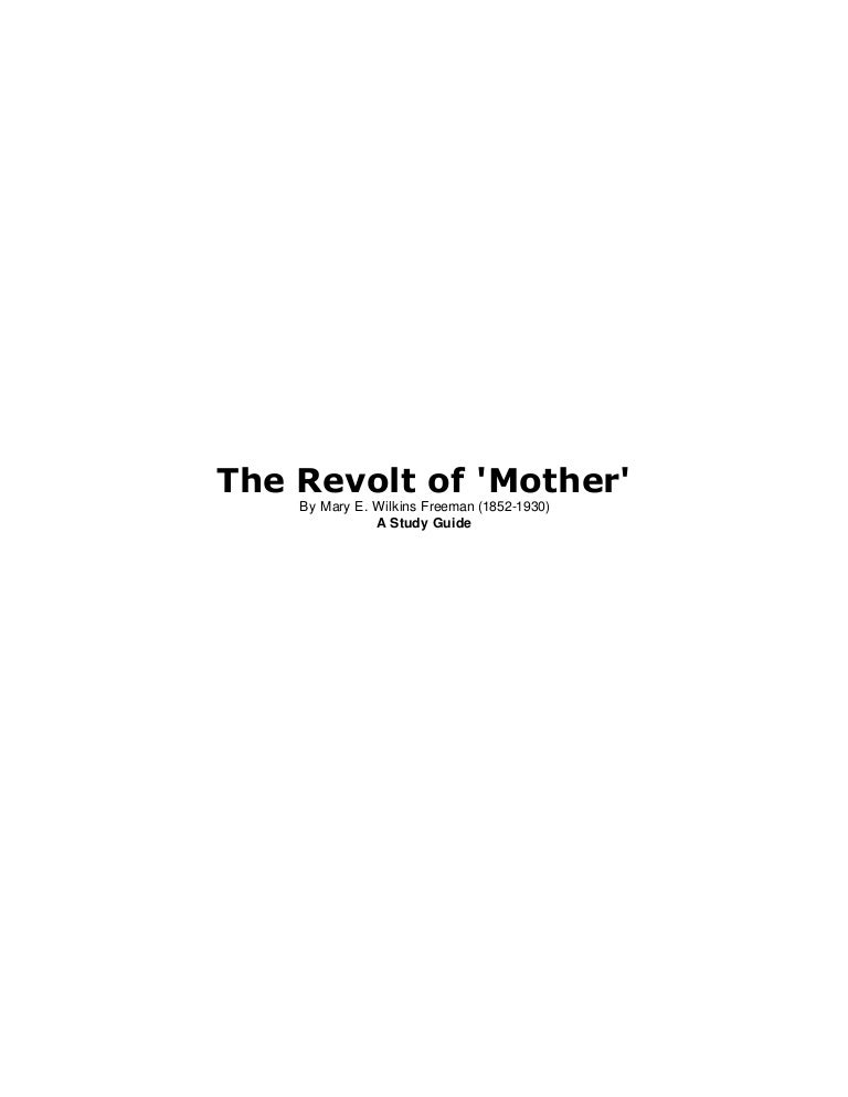 an analysis of the revolt of mother Analysis of revolt of 'mother' in mary wilkins freeman's the revolt of 'mother' mother is the typical woman of the late 1890s, who was brought up to be subservient to men, as was common during the era america was a completely patriarchal society at the end of the nineteenth century.