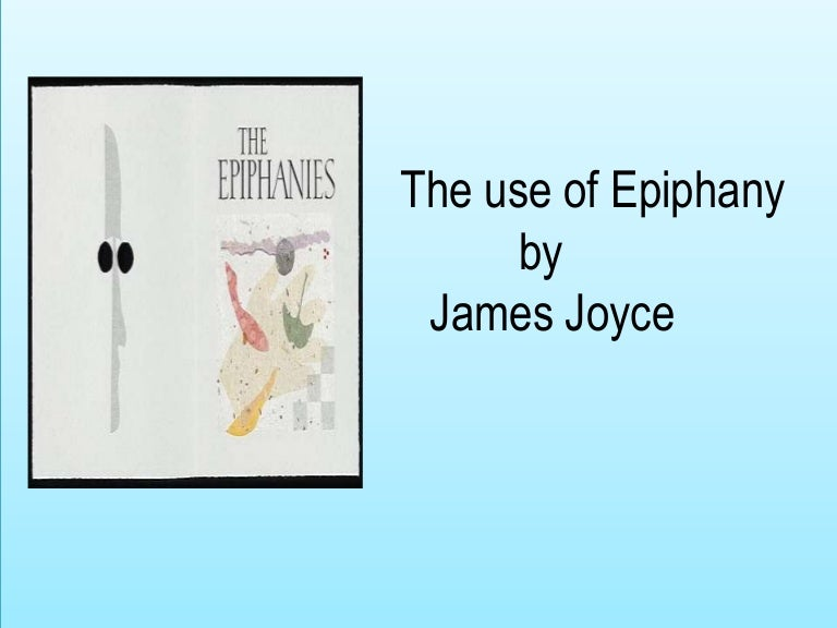 the use of epiphanies in james joyces dubliners In counterparts by james joyce we have the theme of resentment, failure, powerlessness and paralysis taken from his dubliners collection the story is narrated in the third person by an unnamed narrator and some readers will recognise that joyce, through the use of the title of the story, is suggesting to the reader the idea of repetition.