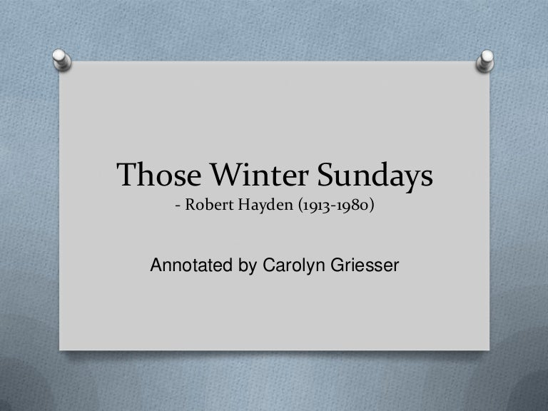essay about those winter sundays Robert hayden's poem those winter sundays is filled with immense emotion it is through examination of the lines and words a larger picture unfolds like most poetry, various interpretations of those winter sundays are shaped and formulated due to its accessibility.