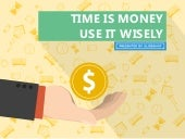 Time is money, use it wisely