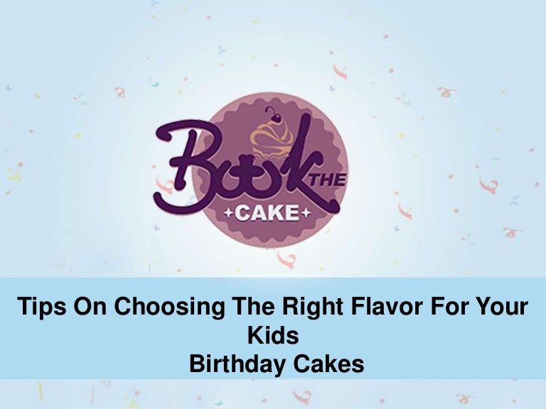 Tips To Select The Right Flavor For Your Kids Birthday Cakes