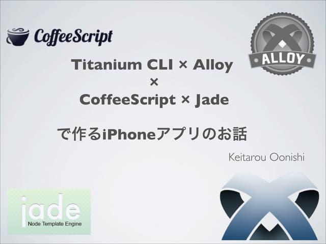 Titanium CLI × Alloy  ×  CoffeeScript × Jade  で作るiPhoneアプリのお話
