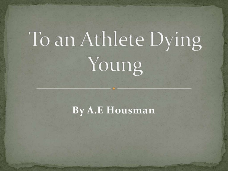 to an athlete dying young analysis essay To an athlete dying young by a e housman the time you won your town the race we chaired you through the market-place man and boy stood cheering by, and home we brought you shoulder-high today, the road all runners come, shoulder-high we bring.
