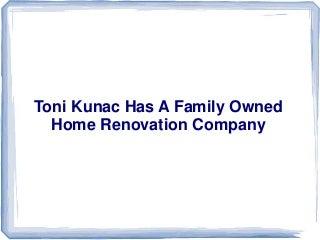 Toni kunac has a family owned home renovation company