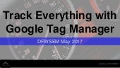 Track Everything with Google Tag Manager -  #DFWSEM May 2017