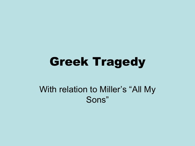 all my sons as a tragedy The present article, it is tried to look on miller's play all my sons in the perspective of aristotle's poetics ignoring his concept of tragic hero in the sixth chapter of the poetics, aristotle defines tragedy and discusses its function, constituent.