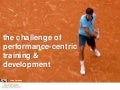 The Challenge of Performance-Centric Training & Development
