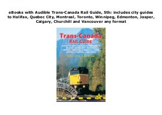 Deals Trans-Canada Rail Guide, 5th: includes city guides to Halifax, Quebec City, Montreal, Toronto, Winnipeg, Edmonton, Jasper, Calgary, Churchill and Vancouver For Any device