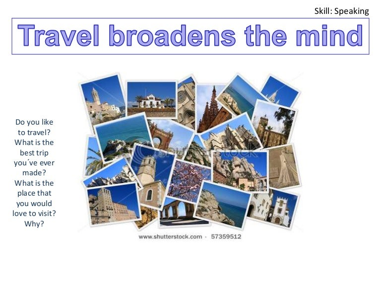 does travel really broaden the mind So, does travel really broaden the mind while it does depend on your definition of 'broadening', there's no getting away from the fact that travel can certainly enrich your experience of life if you make the most of your adventures.