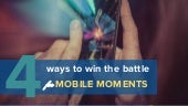 4 Ways to Win the Battle for Mobile Moments