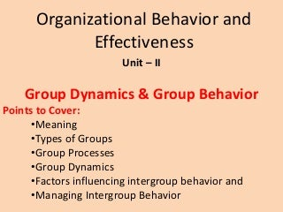 Group Behavior - Meaning, Types of Groups, Group Process, Group Dynamics - factors influencing intergroup behavior and managing intergroup behavior