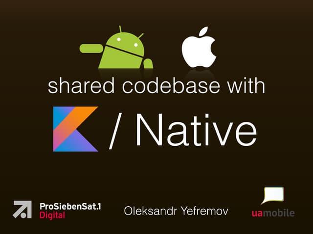 Multiplatform shared codebase with Kotlin/Native - UA Mobile 2019