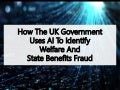 How The UK Government Uses Artificial Intelligence To Identify Welfare And State Benefits Fraud