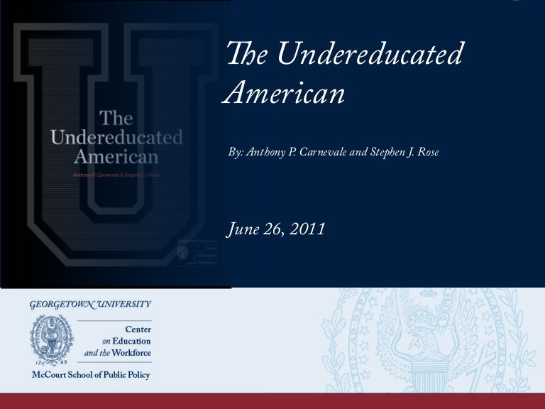 the undereducated of america An undereducated workforce and an undereducated populace can hardly get us out of this recession or make our nation competitive nor can it create good citizens or strengthen our democracy when the government disinvests in education, it is crippling the youth who are its highest hope for the future.