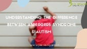Understanding the difference between asperger 's syndrome & autism