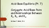 Chem 2 - Acid-Base Equilibria VII: Conjugate Acid/Base Pairs and Relationships Between Ka, Kb, and Kw