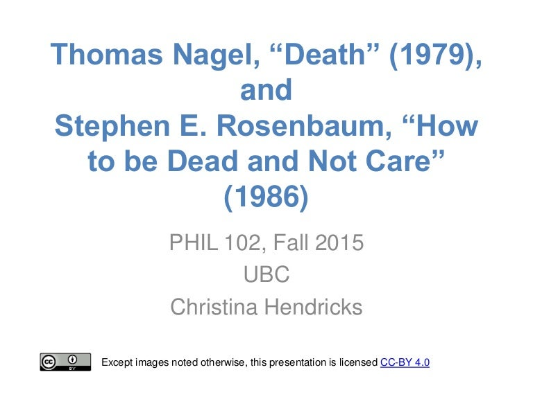 thomas nagel death Thomas nagel (/ˈneɪɡəl/ born july 4, 1937) is an american philosopher and university professor of philosophy and law emeritus at new york university, where he taught from 1980 to 2016 his main areas of philosophical interest are philosophy of mind, political philosophy and ethics.