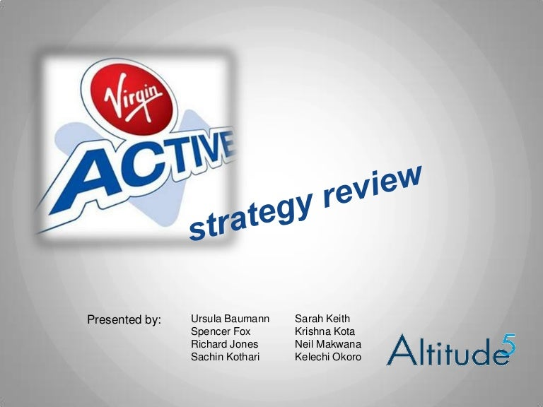 virgin active strategy Virgin active's group earnings, helped by a sizeable portfolio in south africa, have risen year-on-year throughout the consumer credit crunch, from £762m in 2007 to £1268m in 2011.