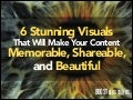 6 Stunning Visuals That Will Make Your Content Memorable, Shareable, and Beautiful