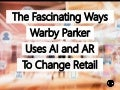 The Fascinating Ways Warby Parker Uses Artificial Intelligence And Augmented Reality To Change Retail