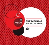 Wave 9 – The Meaning of Moments