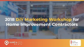 2018 DIY Marketing Workshop for Home Improvement Contractors